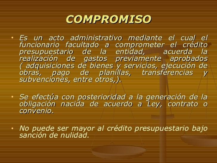 COMPROMISO <ul><li>Es un acto administrativo mediante el cual el funcionario facultado a comprometer el crédito presupuest...