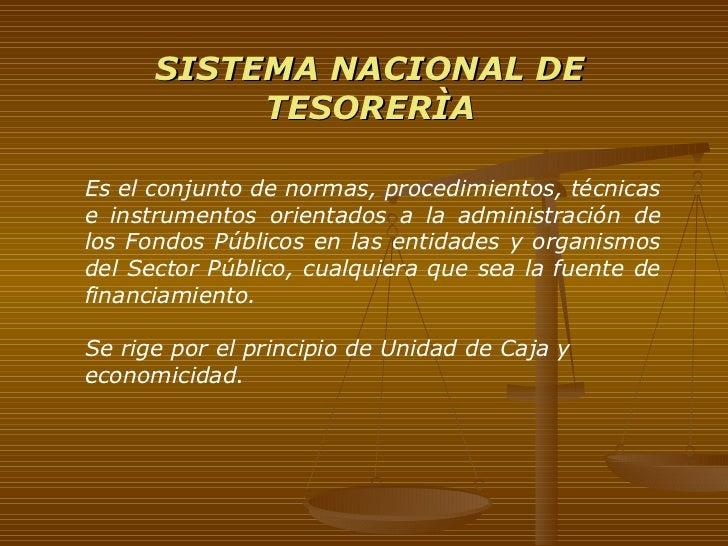 SISTEMA NACIONAL DE TESORERÌA Es el conjunto de normas, procedimientos, técnicas e instrumentos orientados a la administra...