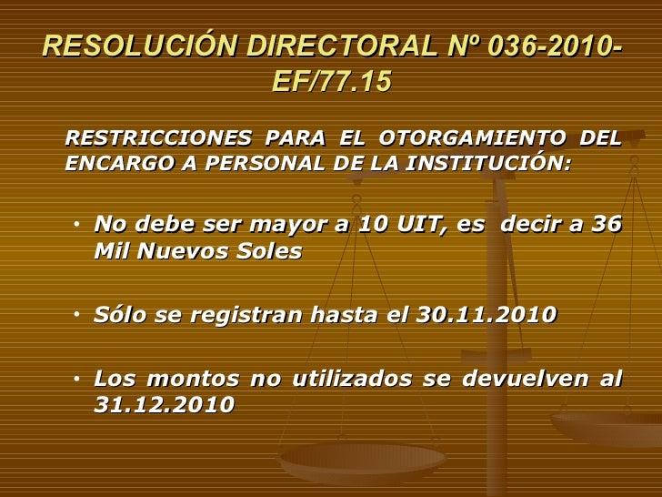 RESOLUCIÓN DIRECTORAL Nº 036-2010-EF/77.15 <ul><li>RESTRICCIONES PARA EL OTORGAMIENTO DEL ENCARGO A PERSONAL DE LA INSTITU...