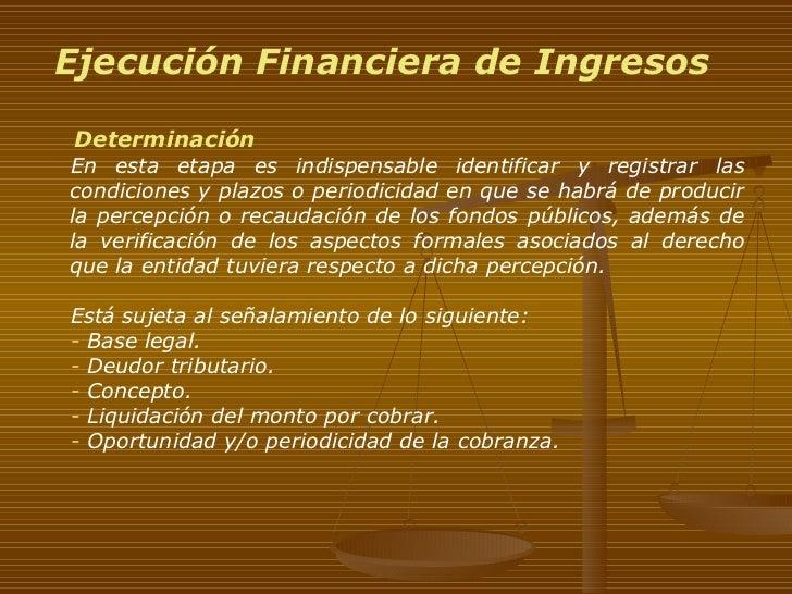 Ejecución Financiera de Ingresos <ul><li>Determinación </li></ul><ul><ul><li>En esta etapa es indispensable identificar y ...