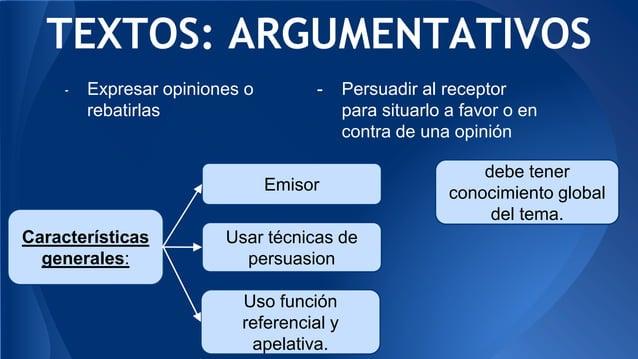 TEXTOS: ARGUMENTATIVOS Características generales: debe tener conocimiento global del tema. Emisor Usar técnicas de persuas...