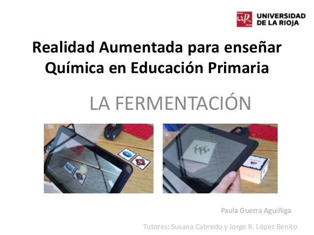 Realidad Aumentada para enseñar Química en Educación Primaria LA FERMENTACIÓN Paula Guerra Aguiñiga Tutores: Susana Cabred...