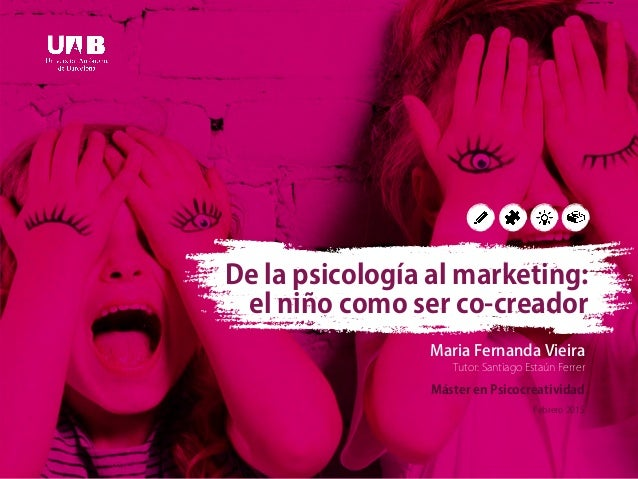 Maria Fernanda Vieira Tutor: Santiago Estaún Ferrer Máster en Psicocreatividad Febrero 2015 De la psicología al marketing:...