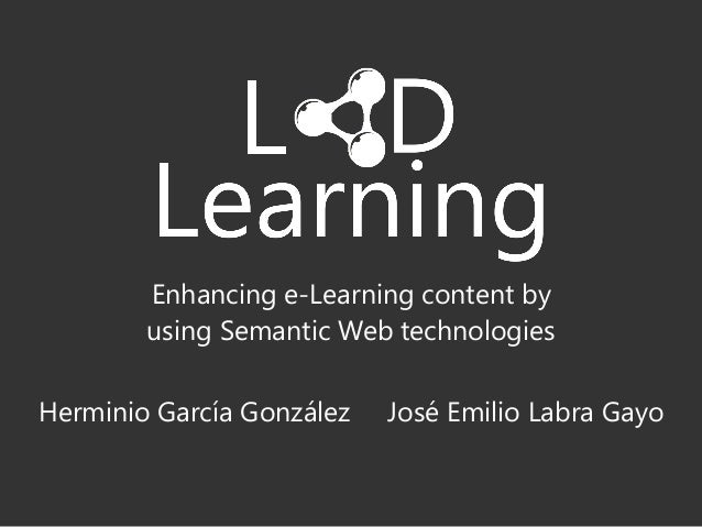 Herminio García González José Emilio Labra Gayo Enhancing e-Learning content by using Semantic Web technologies