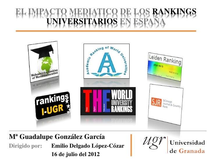 EL IMPACTO MEDIATICO DE LOS RANKINGS        UNIVERSITARIOS EN ESPAÑAMª Guadalupe González GarcíaDirigido por:   Emilio Del...