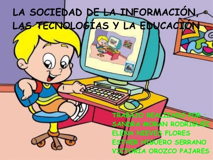 LA SOCIEDAD DE LA INFORMACIÓN, LAS TECNOLOGÍAS Y LA EDUCACIÓN TRABAJO REALIZADO POR ; SANDRA MORAN RODRIGUEZ ELENA NIEVES ...