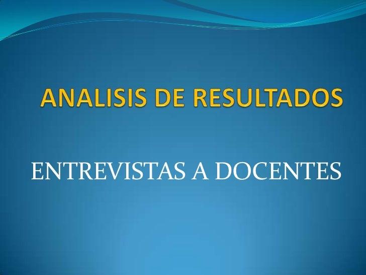 ANALISIS DE RESULTADOS<br />ENTREVISTAS A DOCENTES<br />