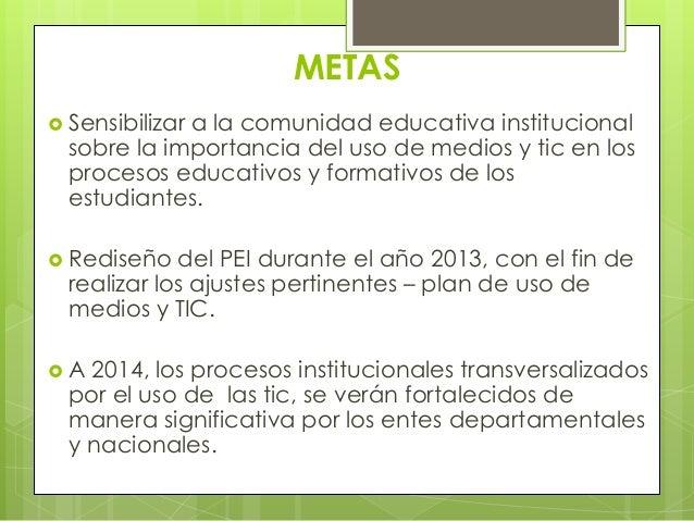 METAS Sensibilizar             a la comunidad educativa institucional  sobre la importancia del uso de medios y tic en lo...
