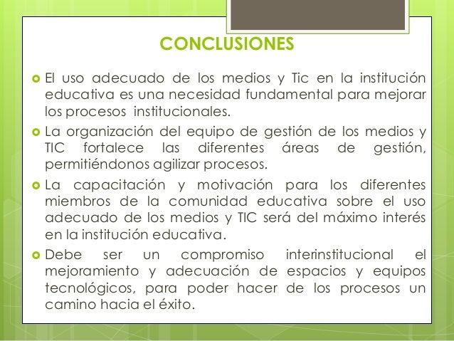 CONCLUSIONES   El uso adecuado de los medios y Tic en la institución    educativa es una necesidad fundamental para mejor...