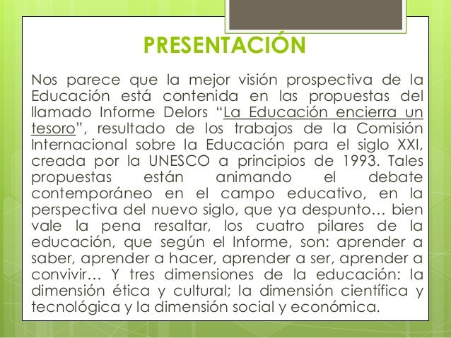 PRESENTACIÓNNos parece que la mejor visión prospectiva de laEducación está contenida en las propuestas delllamado Informe ...