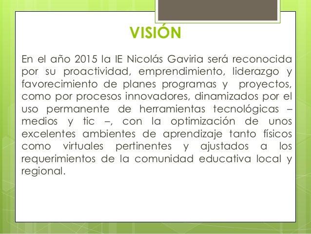 VISIÓNEn el año 2015 la IE Nicolás Gaviria será reconocidapor su proactividad, emprendimiento, liderazgo yfavorecimiento d...