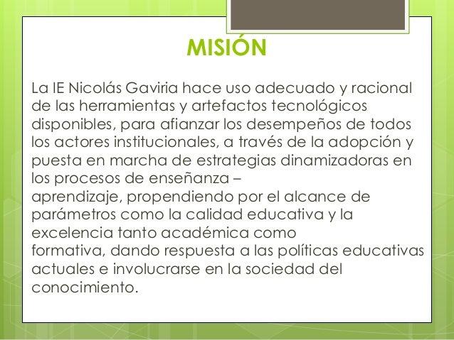 MISIÓNLa IE Nicolás Gaviria hace uso adecuado y racionalde las herramientas y artefactos tecnológicosdisponibles, para afi...
