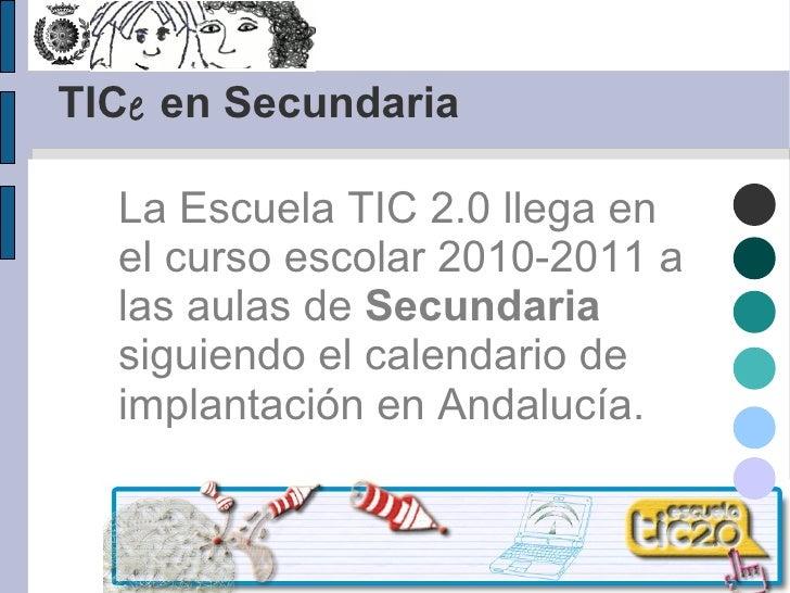 TIC e  en Secundaria La Escuela TIC 2.0 llega en el curso escolar 2010-2011 a las aulas de  Secundaria  siguiendo el calen...