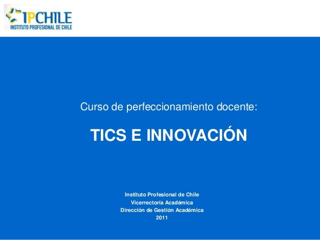 Curso de perfeccionamiento docente:  TICS E INNOVACIÓN        Instituto Profesional de Chile           Vicerrectoría Acadé...