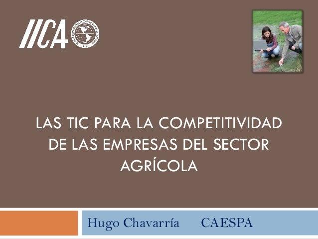 LAS TIC PARA LA COMPETITIVIDADDE LAS EMPRESAS DEL SECTORAGRÍCOLAHugo Chavarría CAESPA
