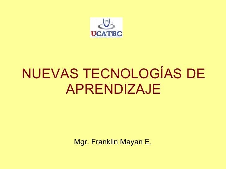 NUEVAS TECNOLOGÍAS DE APRENDIZAJE Mgr. Franklin Mayan E.