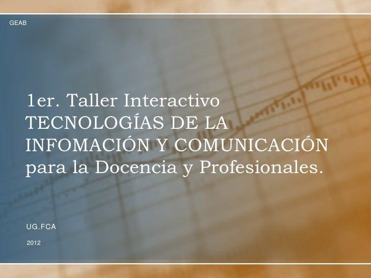 GEAB   1er. Taller Interactivo   TECNOLOGÍAS DE LA   INFOMACIÓN Y COMUNICACIÓN   para la Docencia y Profesionales.   UG.FC...