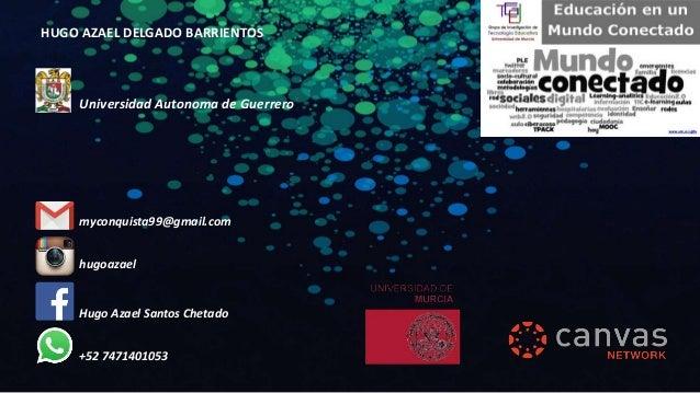 HUGO AZAEL DELGADO BARRIENTOS Hugo Azael Santos Chetado +52 7471401053 hugoazael myconquista99@gmail.com Universidad Auton...