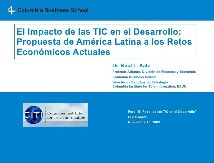 El Impacto de las TIC en el Desarrollo: Propuesta de América Latina   a los Retos Económicos Actuales Dr. Raúl L. Katz Pro...