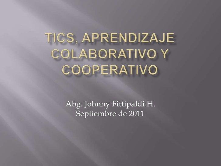 TICS, APRENDIZAJE COLABORATIVO Y COOPERATIVO<br />Abg. Johnny Fittipaldi H.<br />Septiembre de 2011<br />