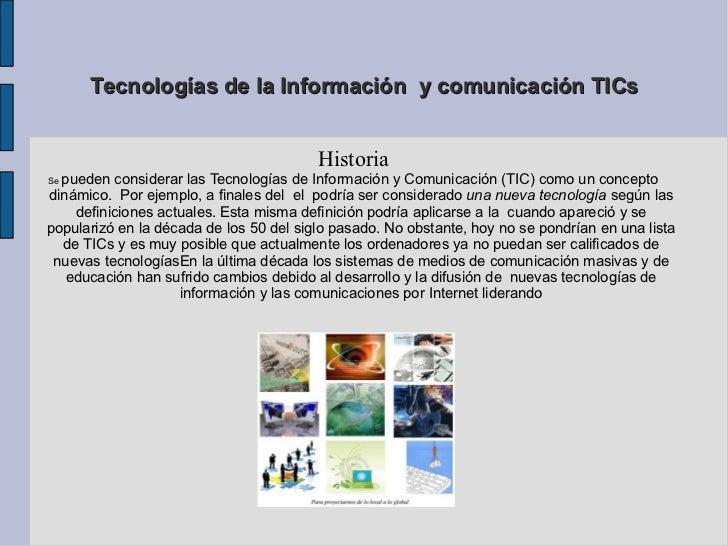 Tecnologías de la Información  y comunicación TICs Historia Se  pueden considerar las Tecnologías de Información y Comunic...