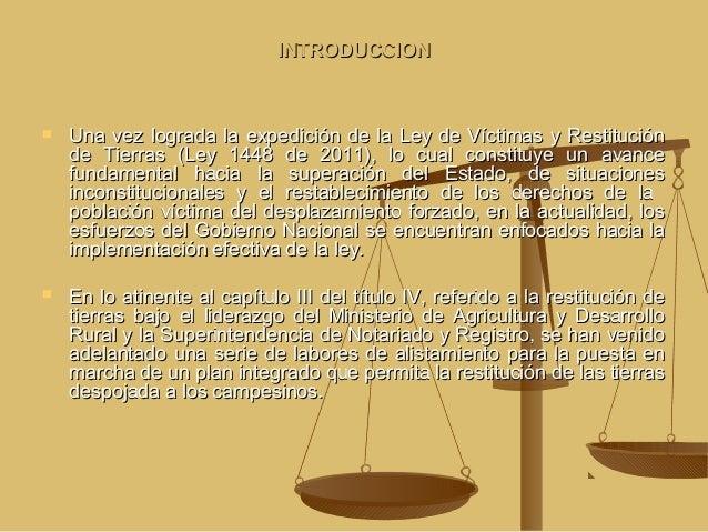 INTRODUCCION      Una vez lograda la expedición de la Ley de Víctimas y Restitución de Tierras (Ley 1448 de 2011), lo cu...
