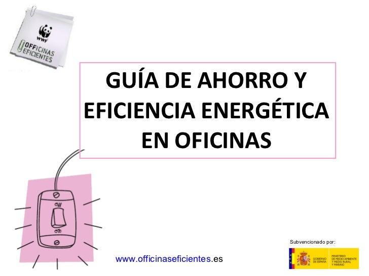 GUÍA DE AHORRO Y EFICIENCIA ENERGÉTICA EN OFICINAS www . officinaseficientes .es   Subvencionado por: