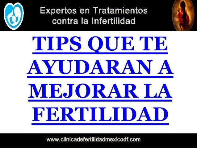 Expertos en Tratamientos contra la Infertilidad www.clinicadefertilidadmexicodf.com TIPS QUE TE AYUDARAN A MEJORAR LA FERT...