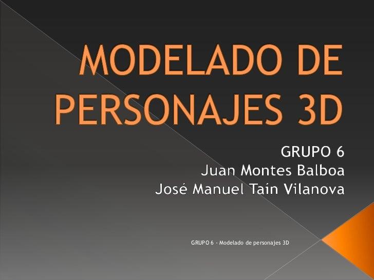 MODELADO DE PERSONAJES 3D<br />GRUPO 6<br />Juan Montes Balboa<br />José Manuel TaínVilanova<br />GRUPO 6 - Modelado de pe...