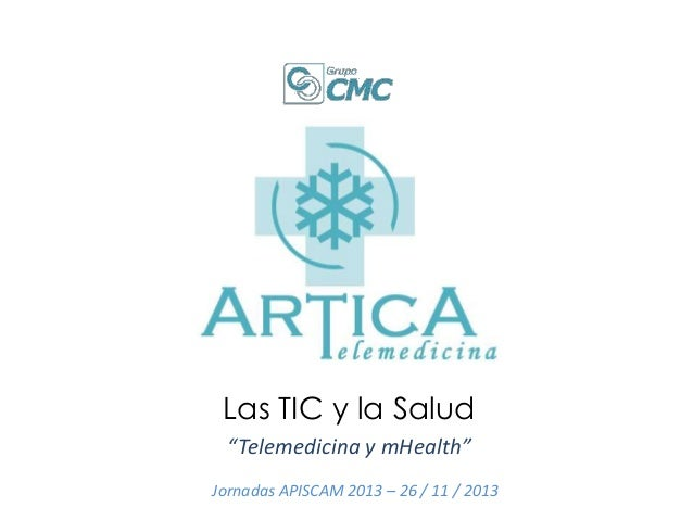 """Las TIC y la Salud """"Telemedicina y mHealth"""" Jornadas APISCAM 2013 – 26 / 11 / 2013"""