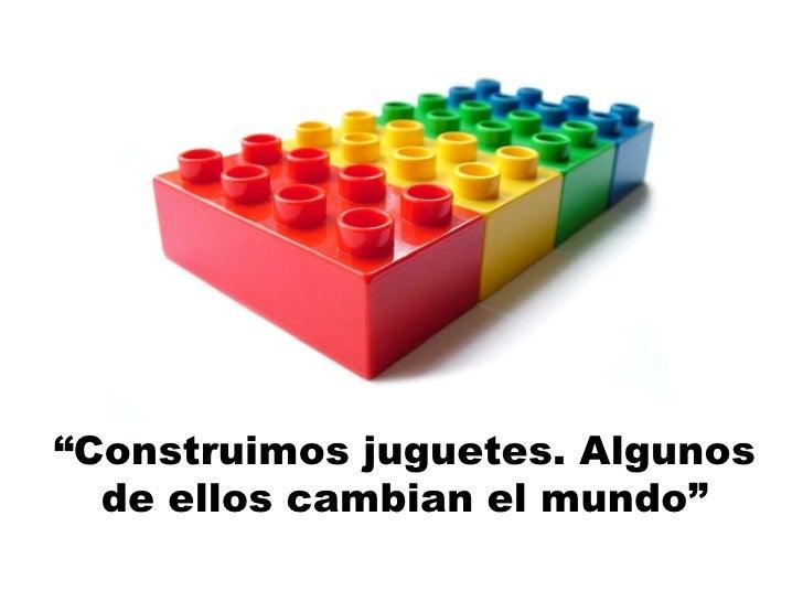 """"""" Construimos juguetes. Algunos de ellos cambian el mundo"""""""