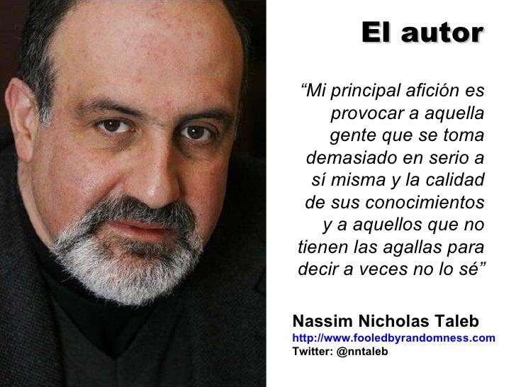"Nassim Nicholas Taleb http://www.fooledbyrandomness.com Twitter: @nntaleb  "" Mi principal afición es provocar a aquella ge..."
