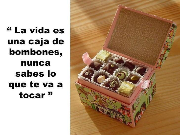 """""""  La vida es una caja de bombones, nunca sabes lo que te va a tocar """""""