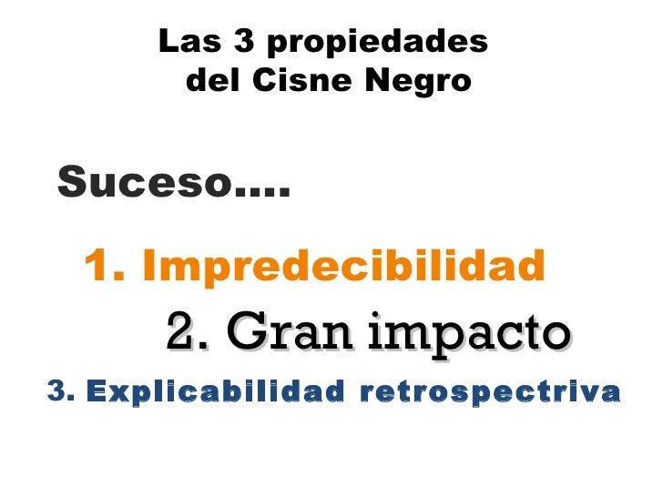 Las 3 propiedades  del Cisne Negro 1. Impredecibilidad 2. Gran impacto  3.  Explicabilidad retrospectriva Suceso….