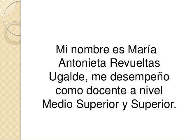 Mi nombre es María Antonieta Revueltas Ugalde, me desempeño como docente a nivel Medio Superior y Superior.