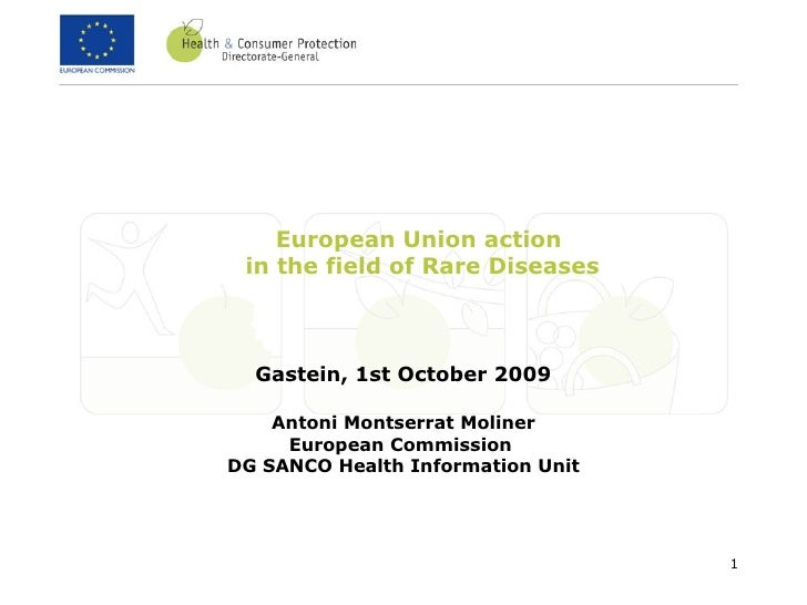 European Union action  in the field of Rare Diseases Gastein, 1st October 2009 Antoni Montserrat Moliner European Commissi...