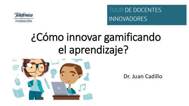 ¿Cómo innovar gamificando el aprendizaje? Dr. Juan Cadillo