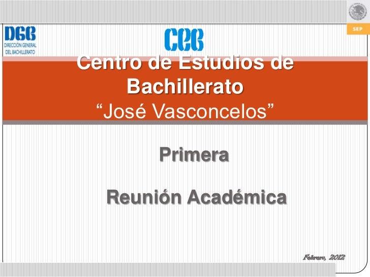 """Centro de Estudios de     Bachillerato """"José Vasconcelos""""       Primera  Reunión Académica                        Febrero,..."""