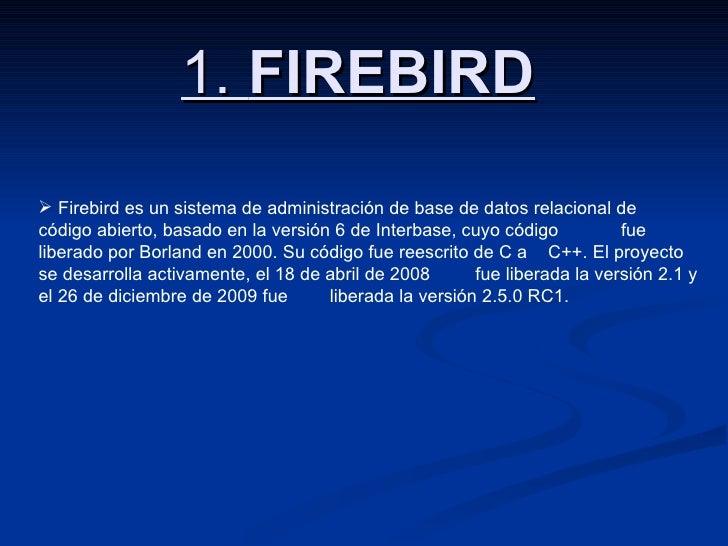 1.  FIREBIRD <ul><li>Firebird es un sistema de administración de base de datos relacional de  código abierto, basado en la...