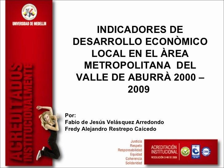 INDICADORES DE  DESARROLLO ECONÒMICO     LOCAL EN EL ÀREA    METROPOLITANA DEL  VALLE DE ABURRÀ 2000 –            2009Por:...