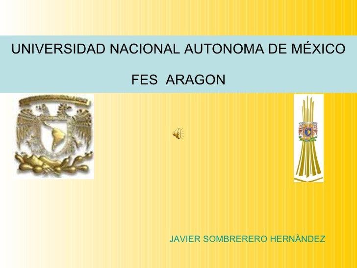 UNIVERSIDAD NACIONAL AUTONOMA DE MÉXICO FES  ARAGON JAVIER SOMBRERERO HERNÀNDEZ