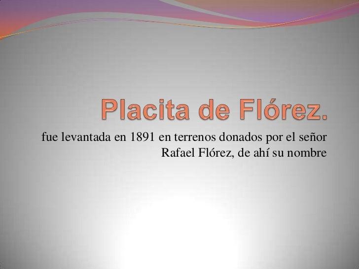 fue levantada en 1891 en terrenos donados por el señor                      Rafael Flórez, de ahí su nombre