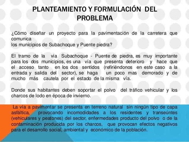PLANTEAMIENTO Y FORMULACIÓN DEL                    PROBLEMA¿Cómo diseñar un proyecto para la pavimentación de la carretera...