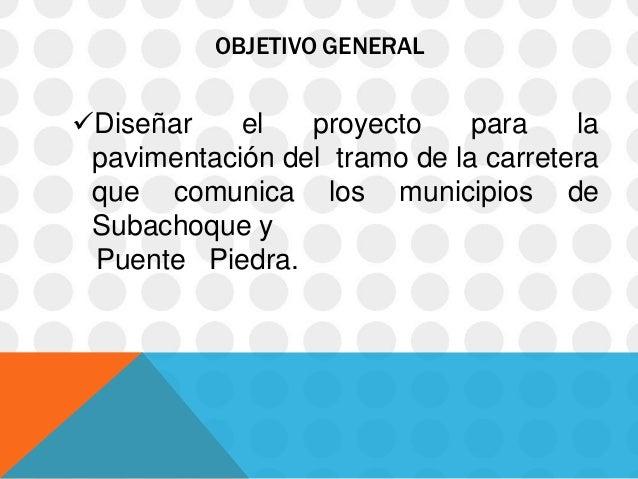 OBJETIVO GENERALDiseñar    el   proyecto     para    la pavimentación del tramo de la carretera que comunica los municipi...