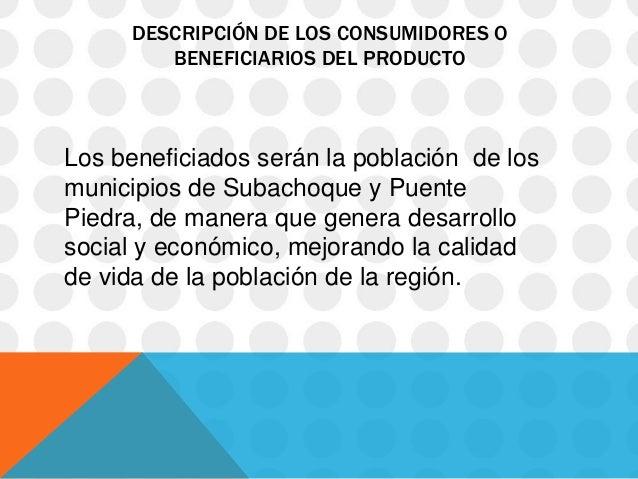 DESCRIPCIÓN DE LOS CONSUMIDORES O        BENEFICIARIOS DEL PRODUCTOLos beneficiados serán la población de losmunicipios de...
