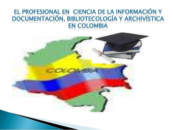 El profesional en  ciencia de la información y documentación, bibliotecología y archivística en Colombia<br /><br />