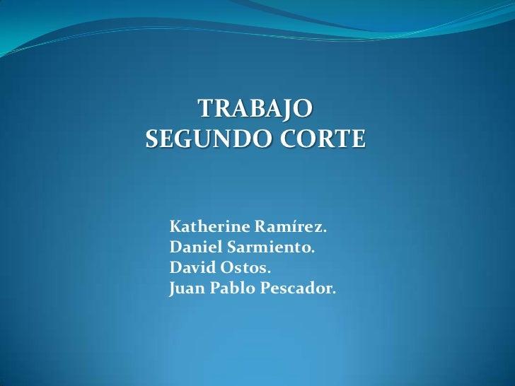 TRABAJOSEGUNDO CORTE Katherine Ramírez. Daniel Sarmiento. David Ostos. Juan Pablo Pescador.