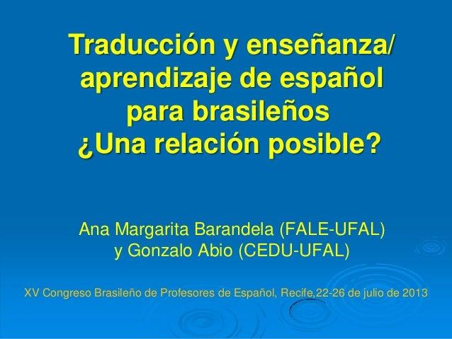Ana Margarita Barandela (FALE-UFAL) y Gonzalo Abio (CEDU-UFAL) Traducción y enseñanza/ aprendizaje de español para brasile...