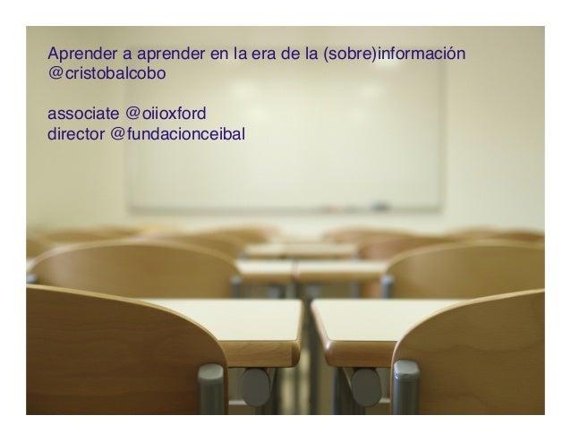 Aprender a aprender en la era de la (sobre)información @cristobalcobo associate @oiioxford director @fundacionceibal
