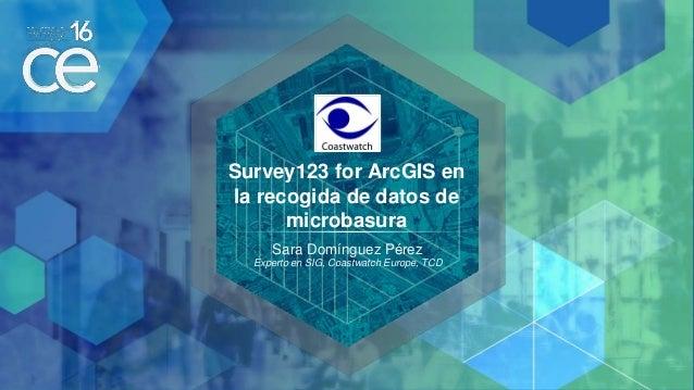 Survey123 for ArcGIS en la recogida de datos de microbasura Sara Domínguez Pérez Experto en SIG, Coastwatch Europe, TCD